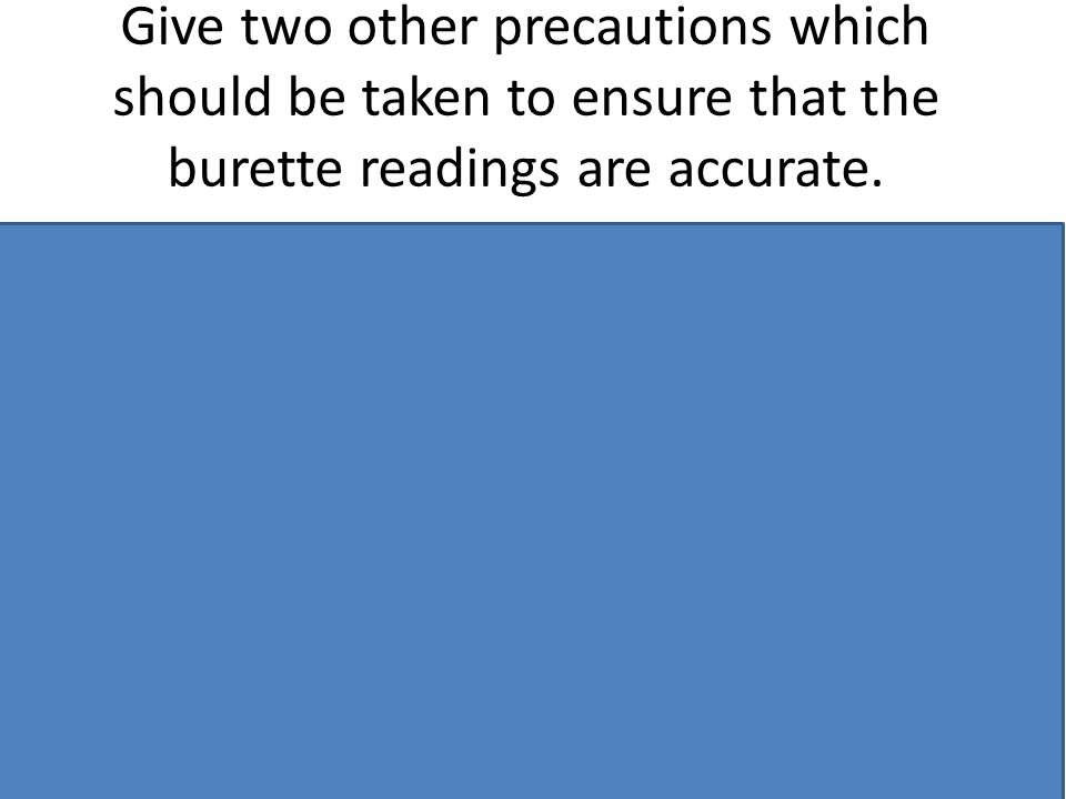 Give two other precautions which should be taken to ensure that the burette readings are accurate.