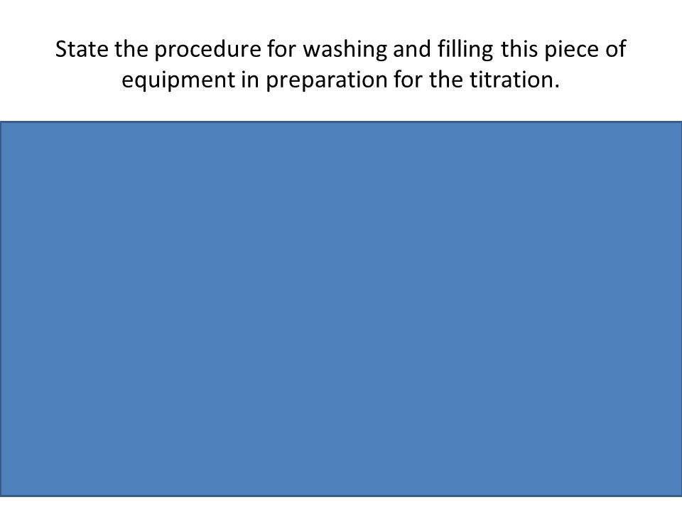 State the procedure for washing and filling this piece of equipment in preparation for the titration.