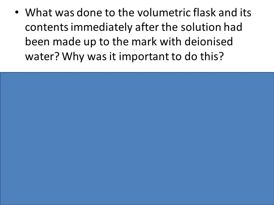 What was done to the volumetric flask and its contents immediately after the solution had been made up to the mark with deionised water Why was it important to do this