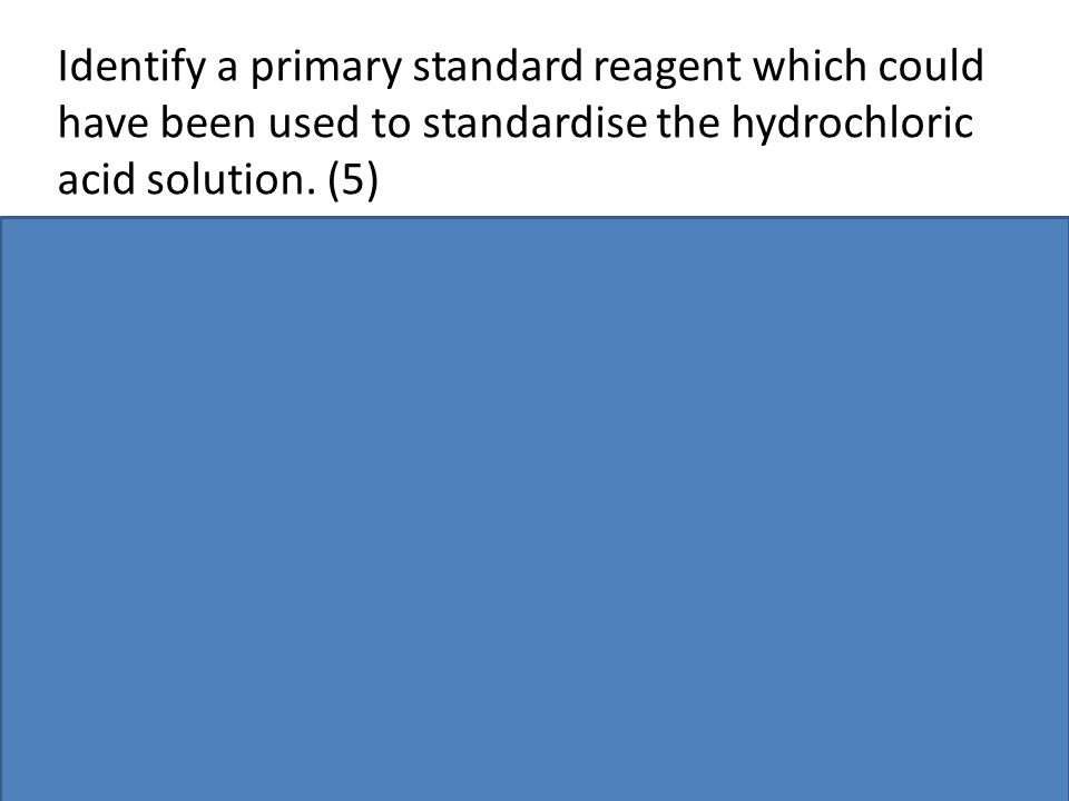 Identify a primary standard reagent which could have been used to standardise the hydrochloric acid solution. (5)