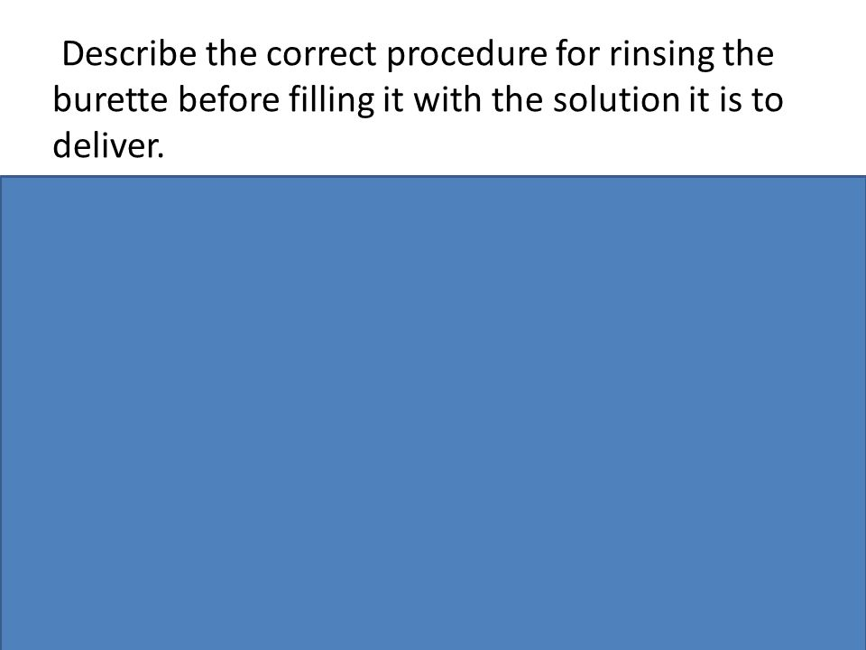 Describe the correct procedure for rinsing the burette before filling it with the solution it is to deliver.