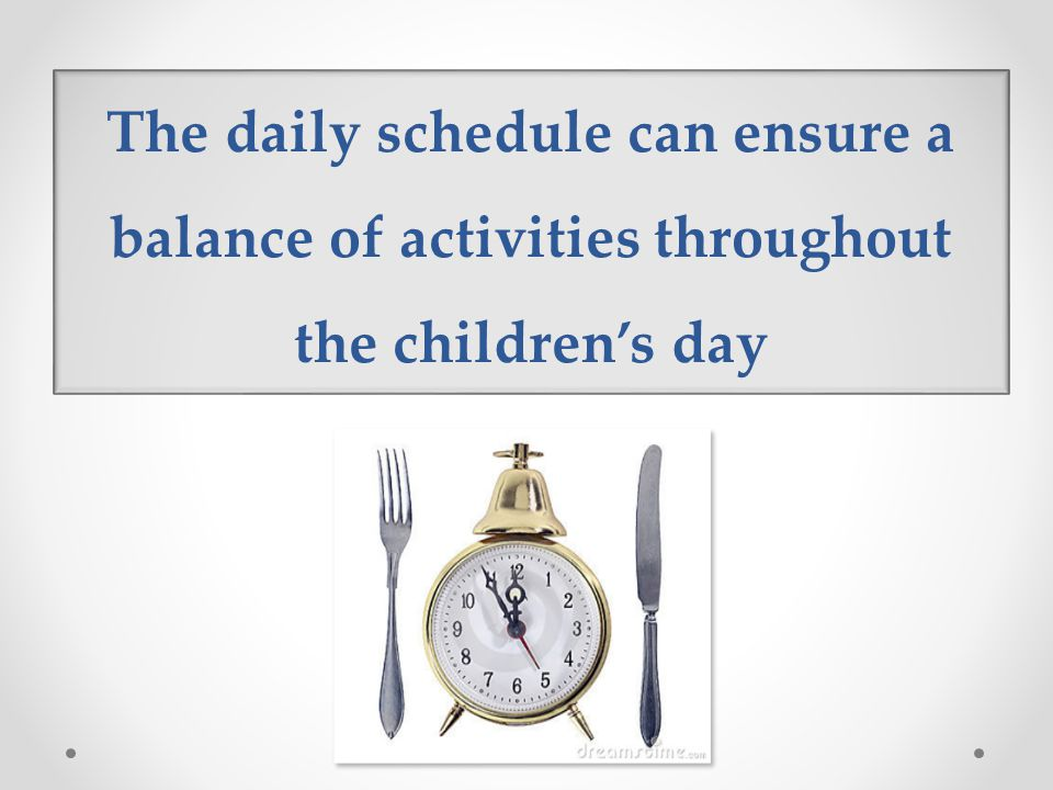 The daily schedule can ensure a balance of activities throughout the children's day
