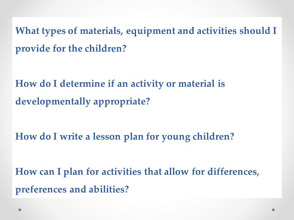 What types of materials, equipment and activities should I provide for the children How do I determine if an activity or material is developmentally appropriate How do I write a lesson plan for young children How can I plan for activities that allow for differences, preferences and abilities