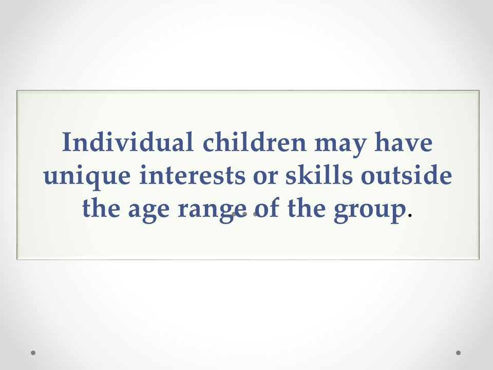 Individual children may have unique interests or skills outside the age range of the group.