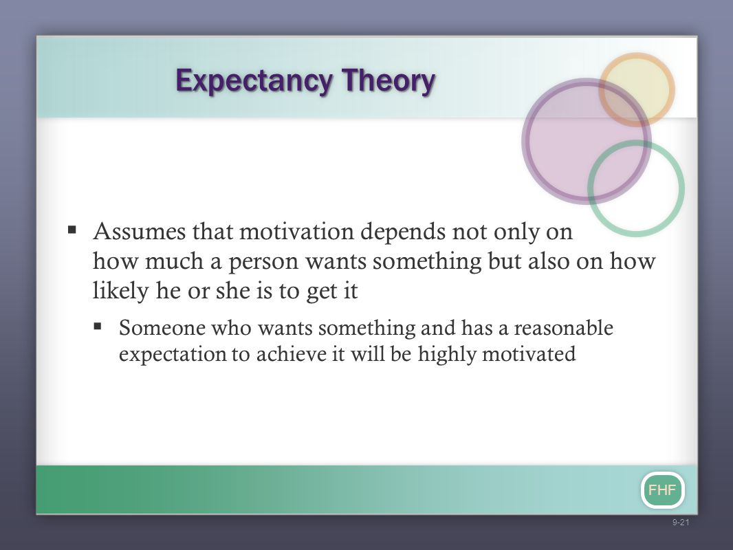 Expectancy Theory Assumes that motivation depends not only on how much a person wants something but also on how likely he or she is to get it.