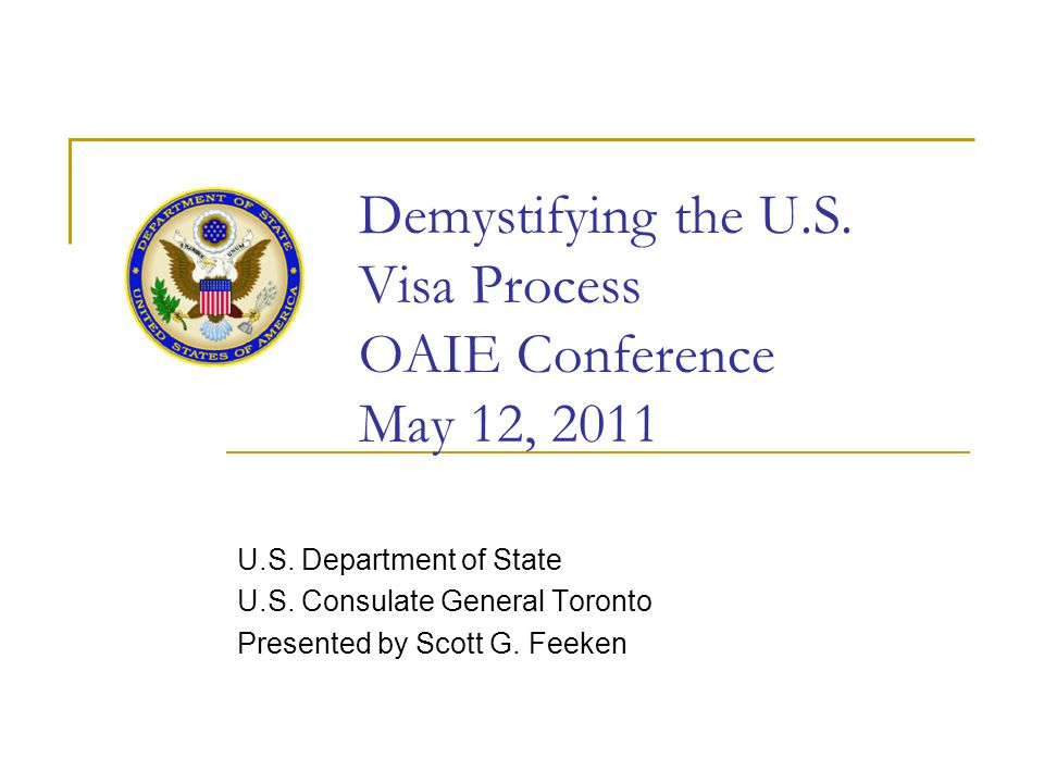 Demystifying the U.S. Visa Process OAIE Conference May 12, 2011