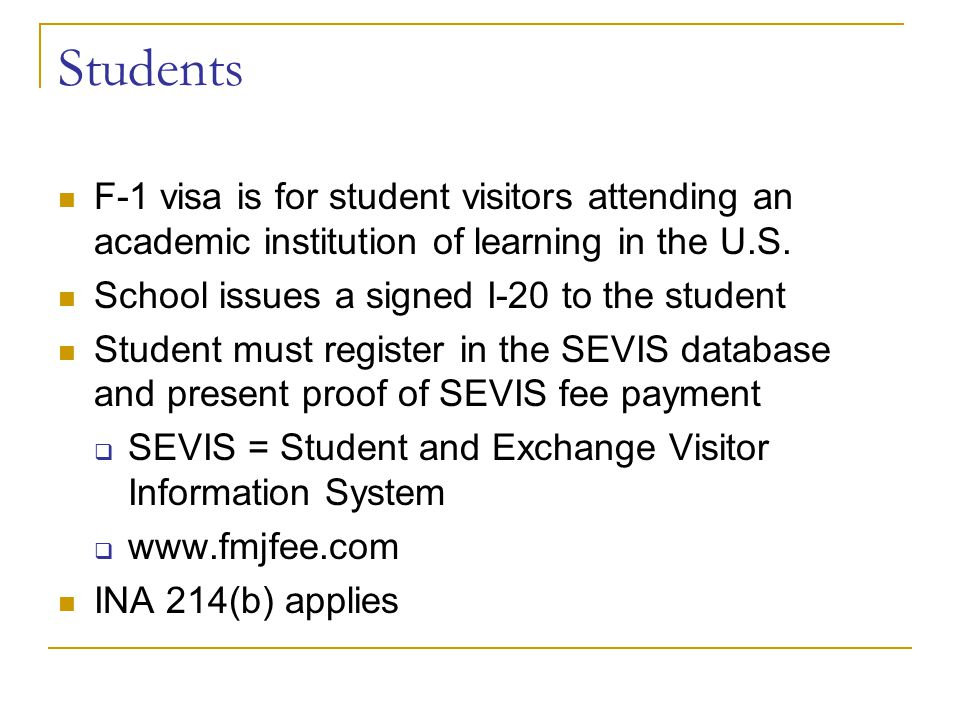 Students F-1 visa is for student visitors attending an academic institution of learning in the U.S.