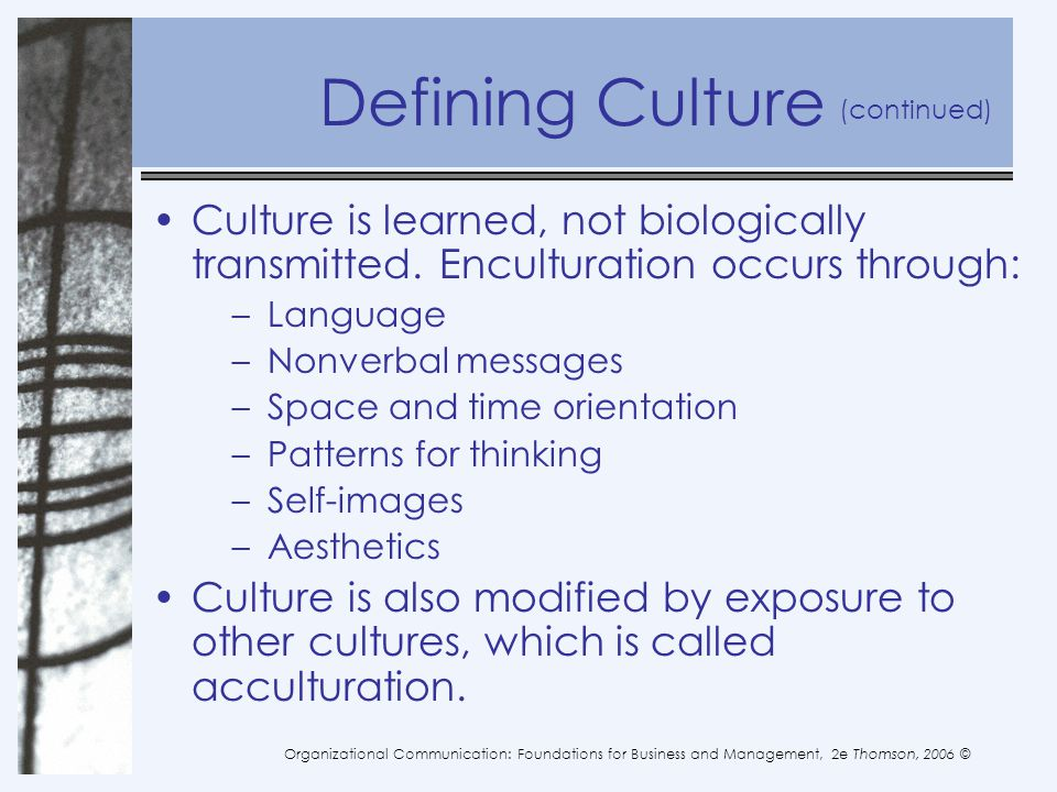 Defining Culture (continued) Culture is learned, not biologically transmitted. Enculturation occurs through: