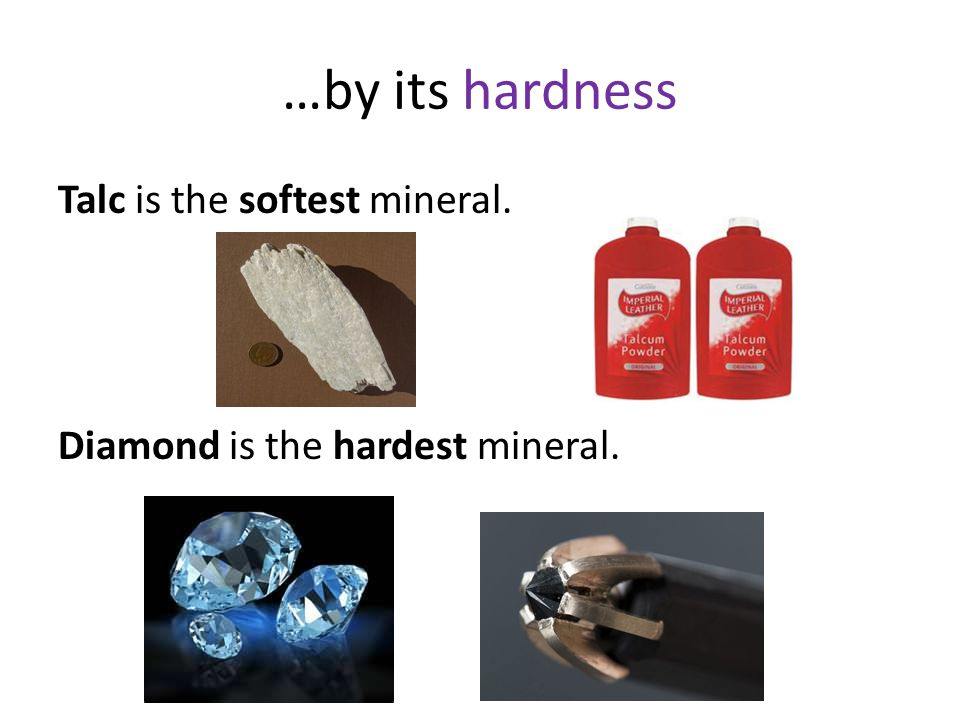 …by its hardness Talc is the softest mineral. Diamond is the hardest mineral.
