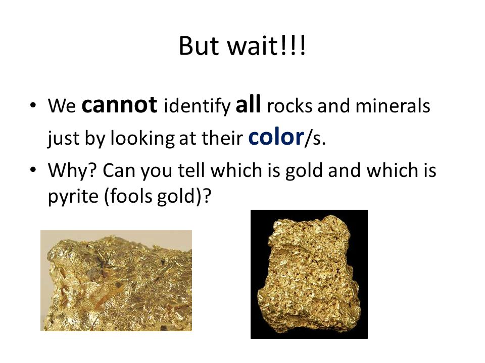 But wait!!! We cannot identify all rocks and minerals just by looking at their color/s.