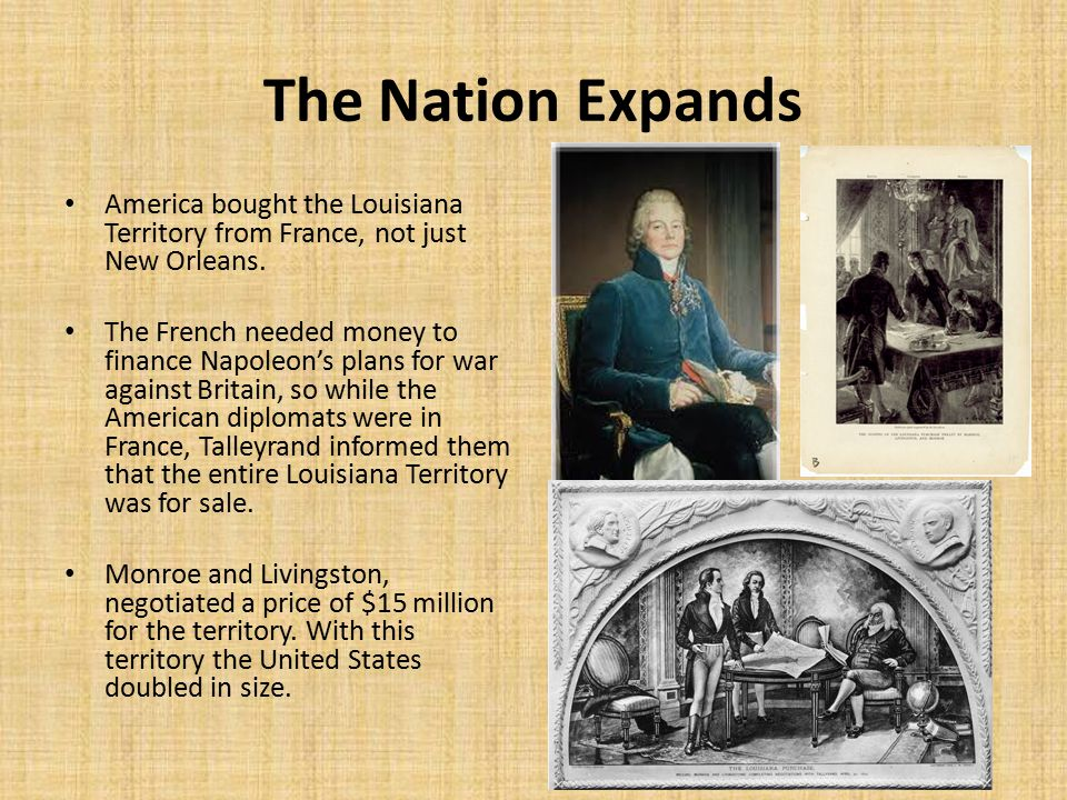 The Nation Expands America bought the Louisiana Territory from France, not just New Orleans.