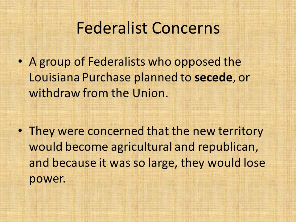 Federalist Concerns A group of Federalists who opposed the Louisiana Purchase planned to secede, or withdraw from the Union.
