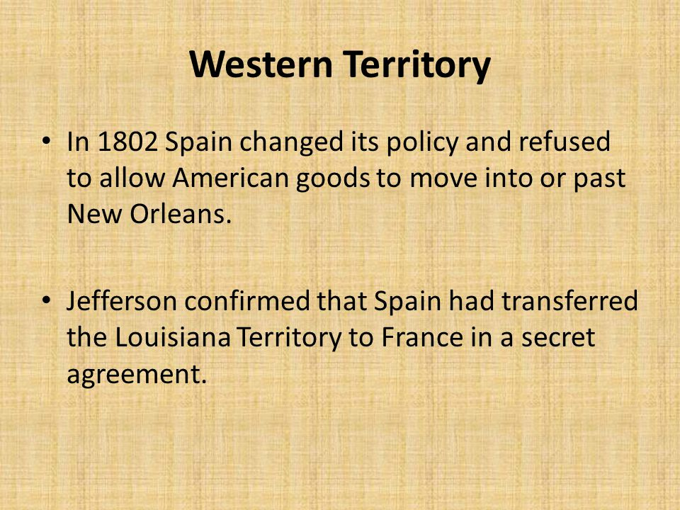 Western Territory In 1802 Spain changed its policy and refused to allow American goods to move into or past New Orleans.