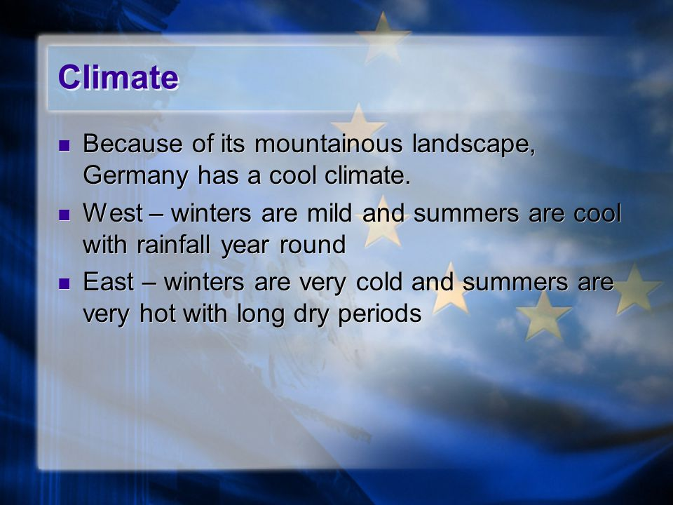 Climate Because of its mountainous landscape, Germany has a cool climate. West – winters are mild and summers are cool with rainfall year round.