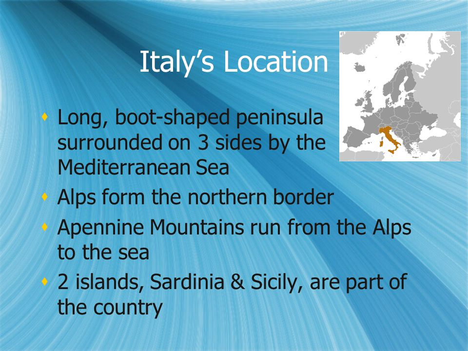 Italy's Location Long, boot-shaped peninsula surrounded on 3 sides by the Mediterranean Sea. Alps form the northern border.