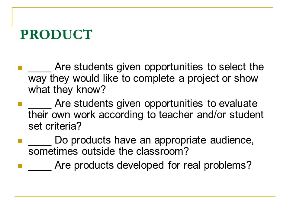 PRODUCT ____ Are students given opportunities to select the way they would like to complete a project or show what they know