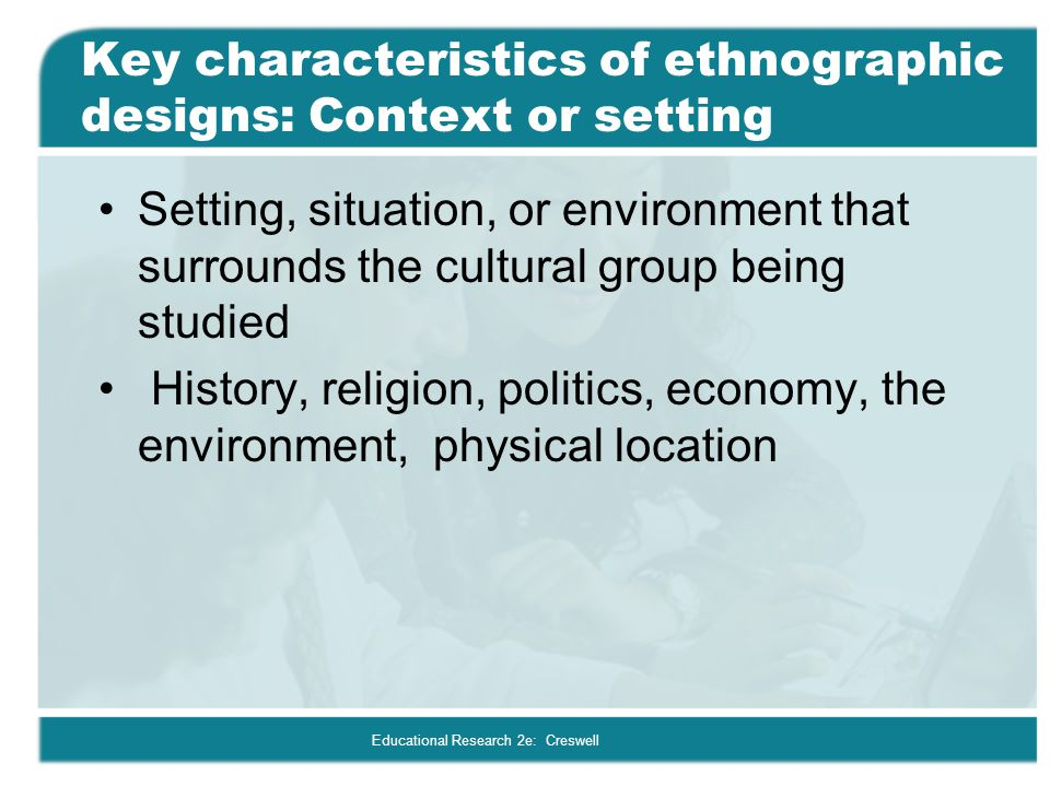 Key characteristics of ethnographic designs: Context or setting