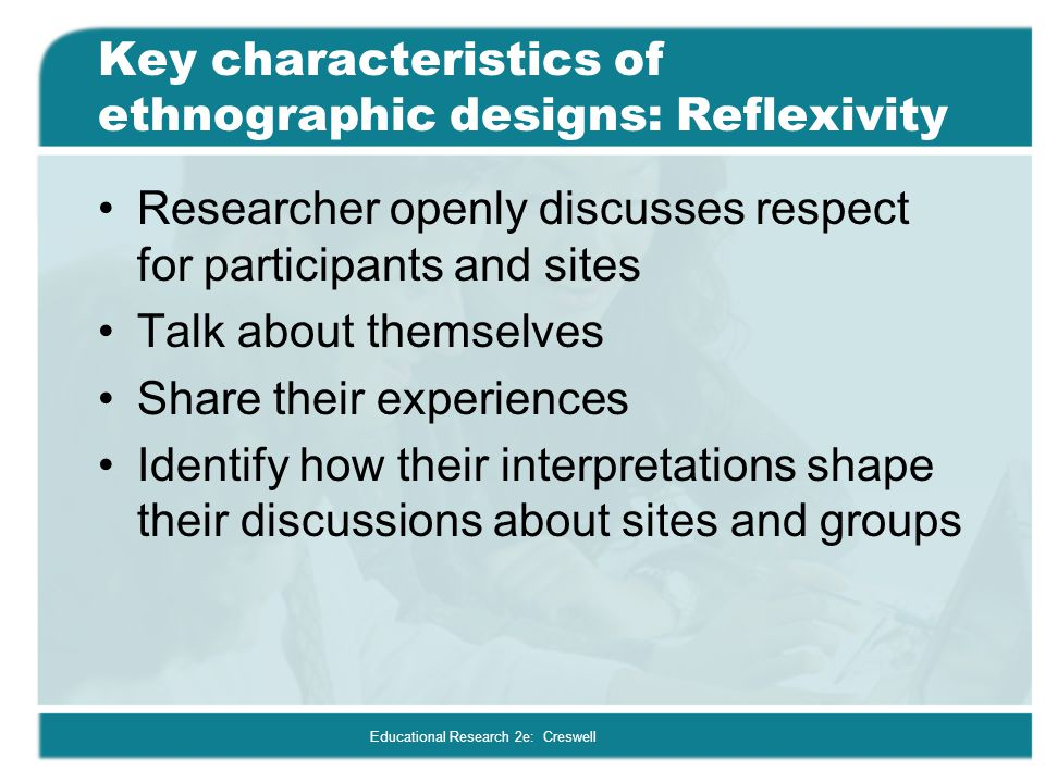 Key characteristics of ethnographic designs: Reflexivity