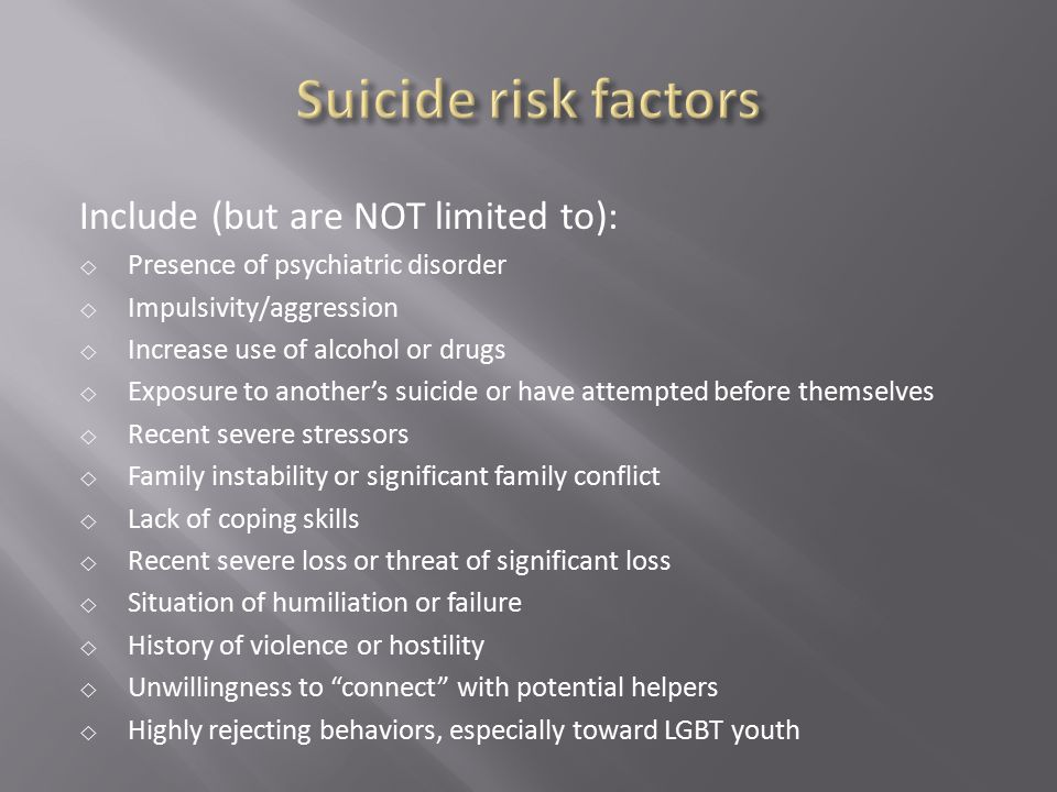 Suicide risk factors Include (but are NOT limited to):