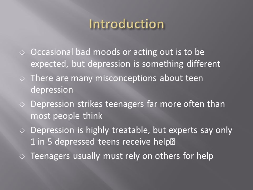 Introduction Occasional bad moods or acting out is to be expected, but depression is something different.