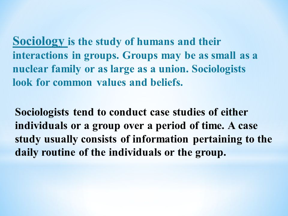 Sociology is the study of humans and their interactions in groups