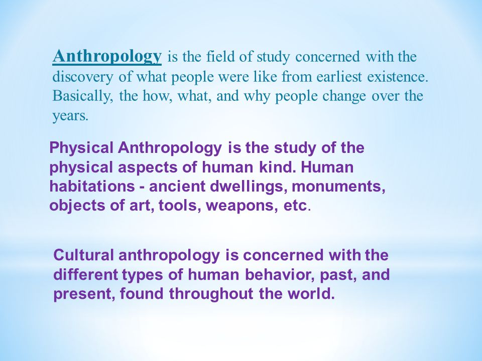 Anthropology is the field of study concerned with the discovery of what people were like from earliest existence. Basically, the how, what, and why people change over the years.