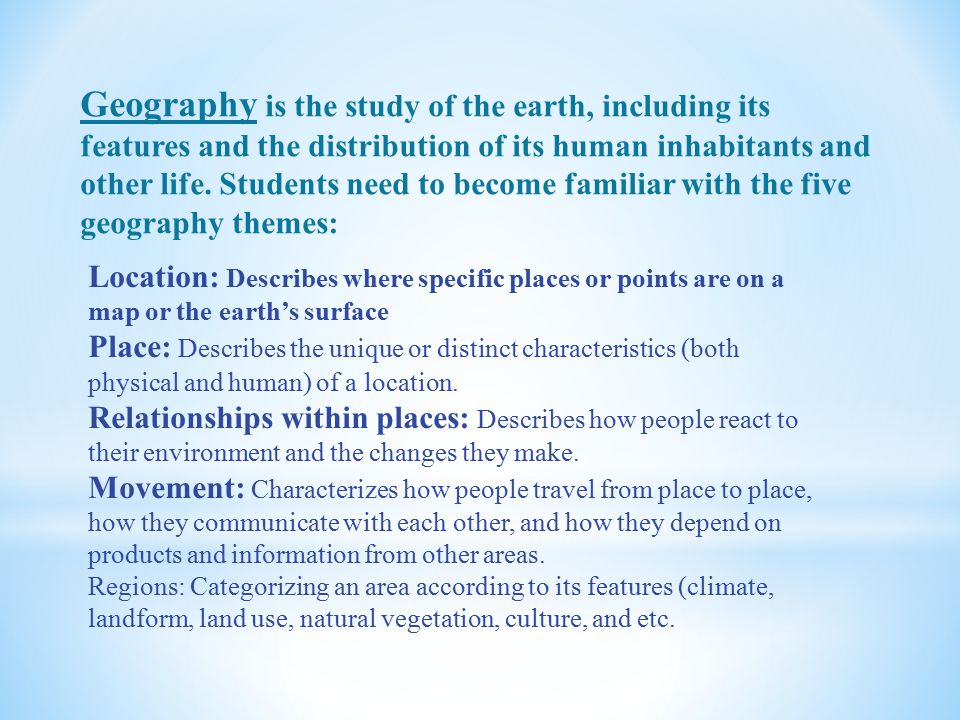 Geography is the study of the earth, including its features and the distribution of its human inhabitants and other life. Students need to become familiar with the five geography themes: