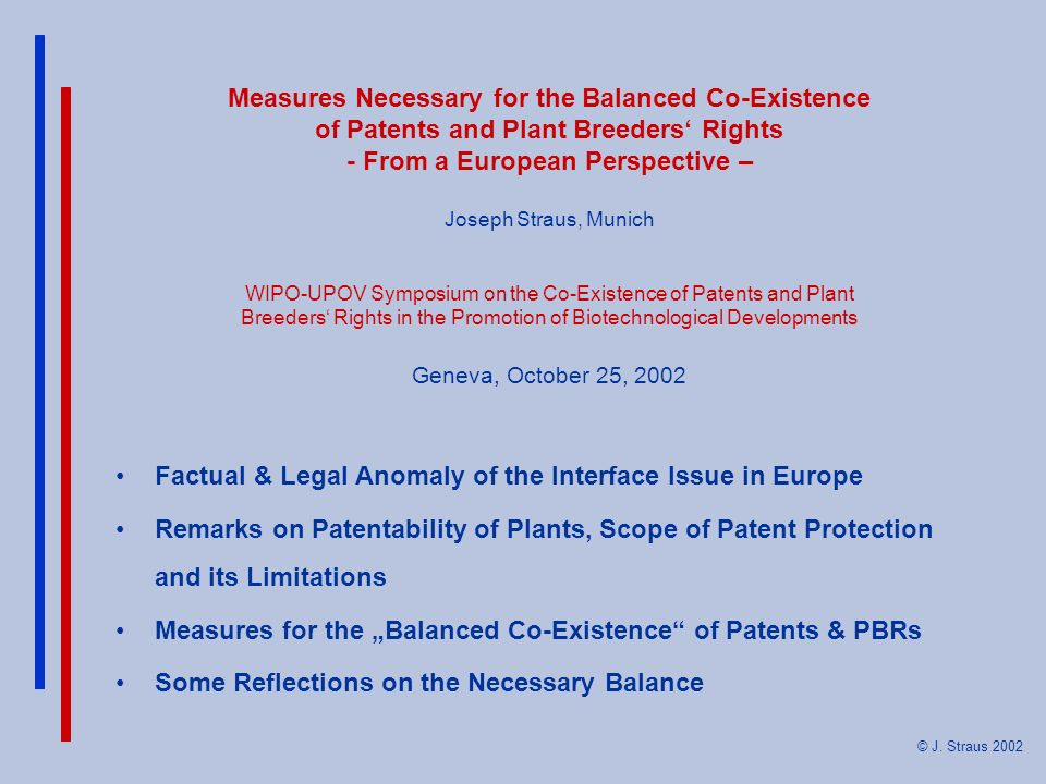 Measures Necessary for the Balanced Co-Existence of Patents and Plant Breeders' Rights - From a European Perspective – Joseph Straus, Munich WIPO-UPOV Symposium on the Co-Existence of Patents and Plant Breeders' Rights in the Promotion of Biotechnological Developments Geneva, October 25, 2002