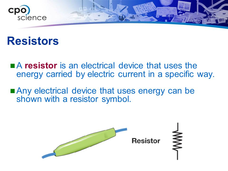 Resistors A resistor is an electrical device that uses the energy carried by electric current in a specific way.