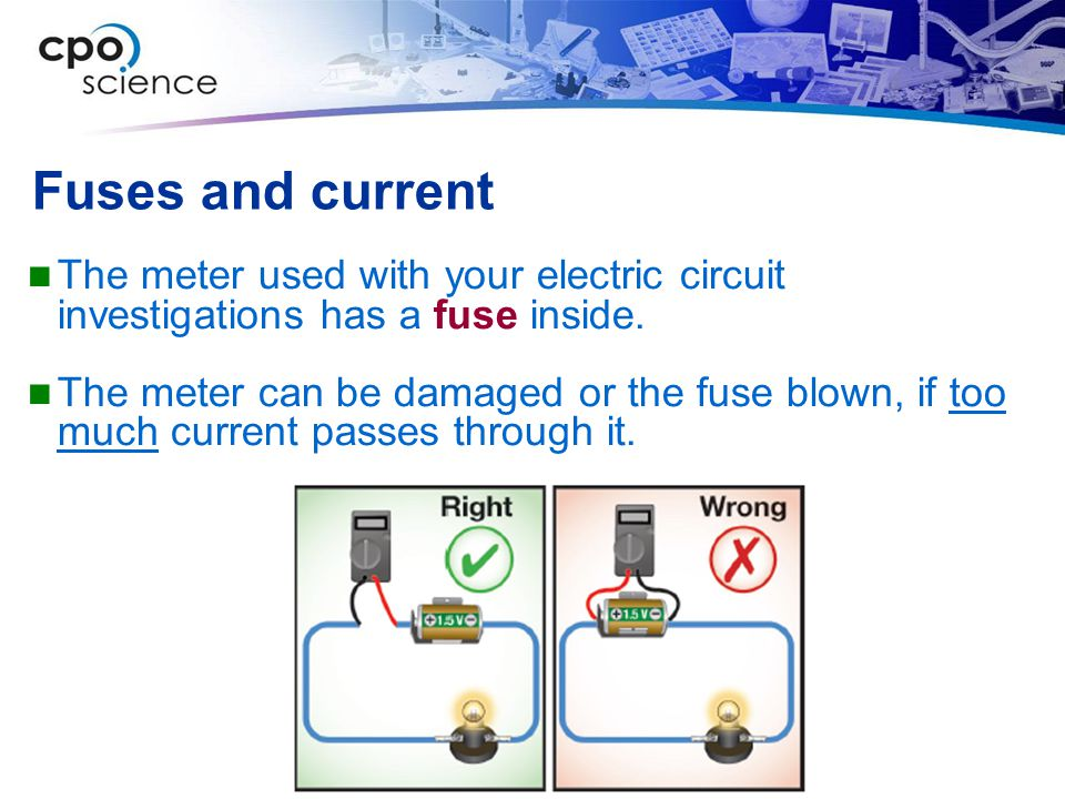 Fuses and current The meter used with your electric circuit investigations has a fuse inside.