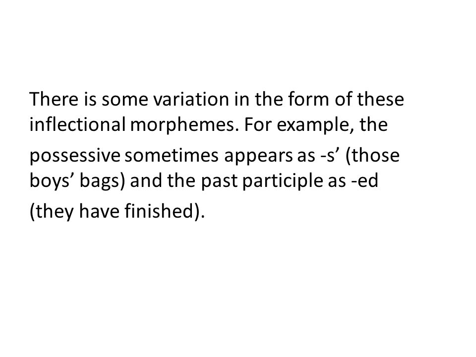 There is some variation in the form of these inflectional morphemes