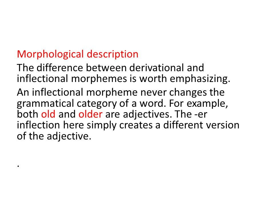 Morphological description The difference between derivational and inflectional morphemes is worth emphasizing.