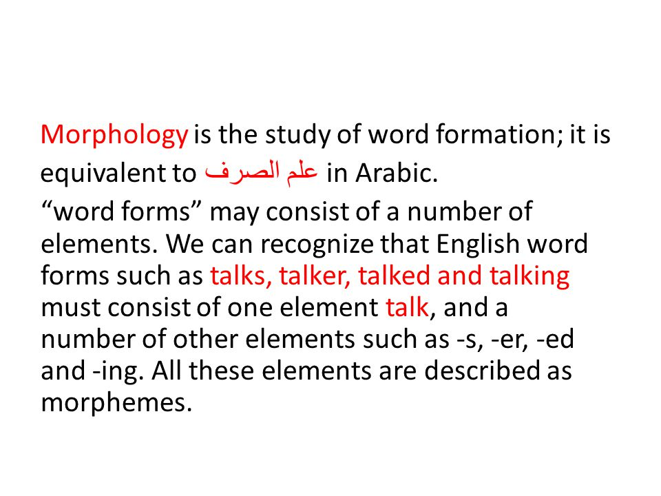 Morphology is the study of word formation; it is equivalent toعلم الصرف in Arabic.