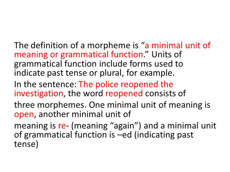 The definition of a morpheme is a minimal unit of meaning or grammatical function. Units of grammatical function include forms used to indicate past tense or plural, for example.