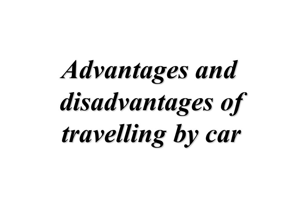"advantages and disadvantages of travelling by car The advantages and disadvantages of motor car if we have a car we can travel whenever we want to,we are ""free"",not cars have many advantages and."