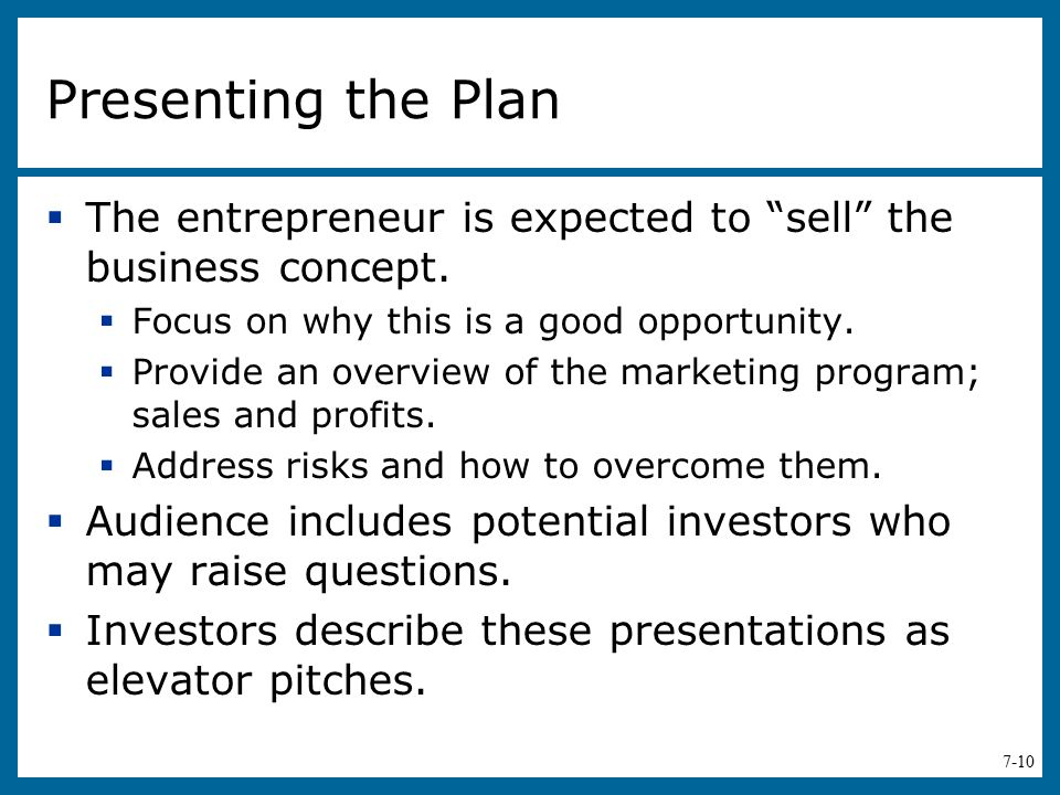 Presenting the Plan The entrepreneur is expected to sell the business concept. Focus on why this is a good opportunity.