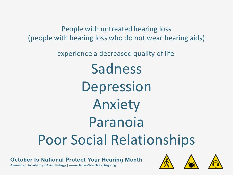 People with untreated hearing loss (people with hearing loss who do not wear hearing aids) experience a decreased quality of life.