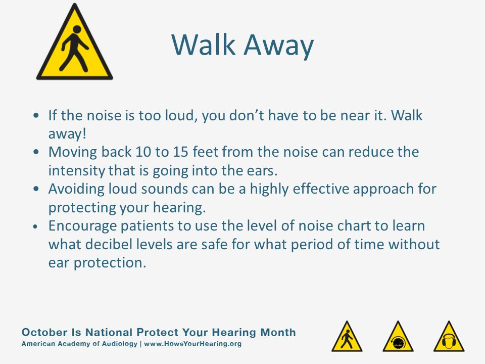 Walk Away If the noise is too loud, you don't have to be near it. Walk away!