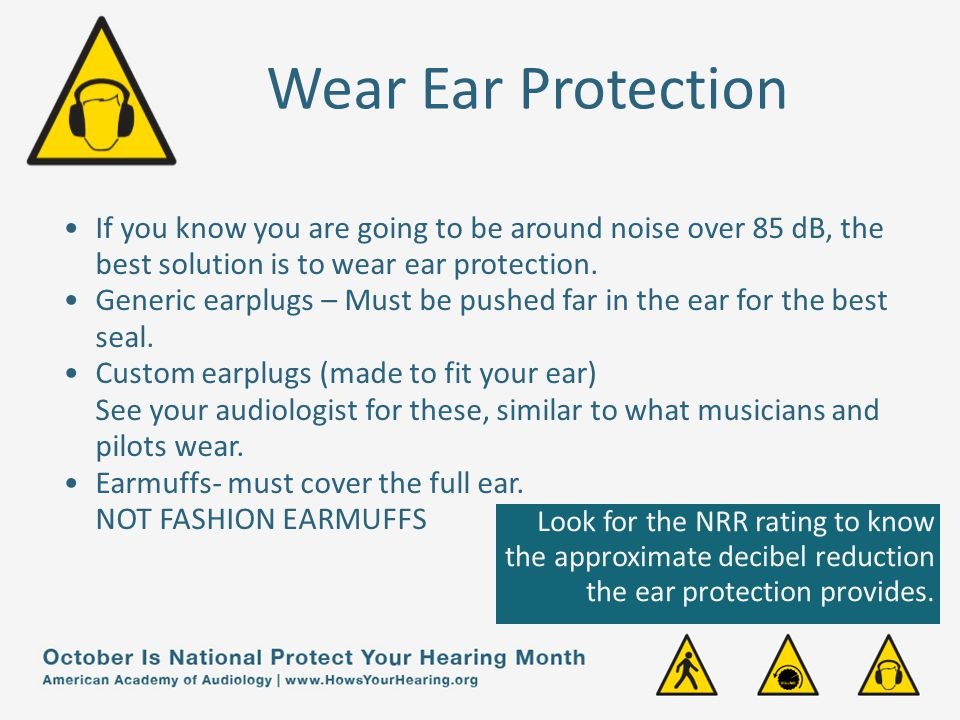 Wear Ear Protection If you know you are going to be around noise over 85 dB, the best solution is to wear ear protection.