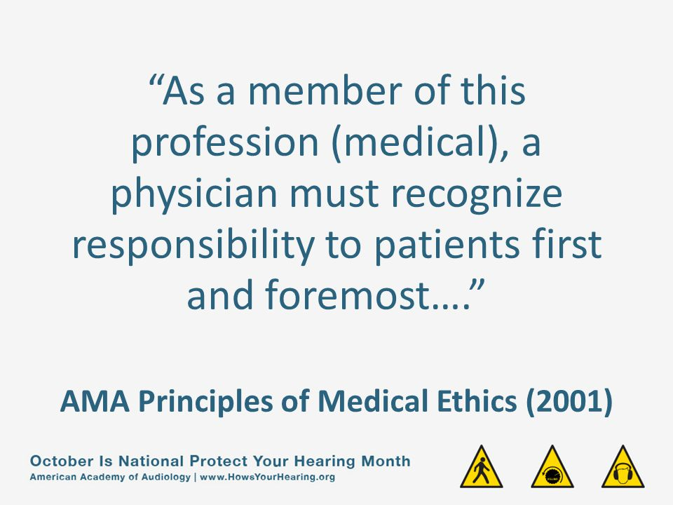 As a member of this profession (medical), a physician must recognize responsibility to patients first and foremost…. AMA Principles of Medical Ethics (2001)