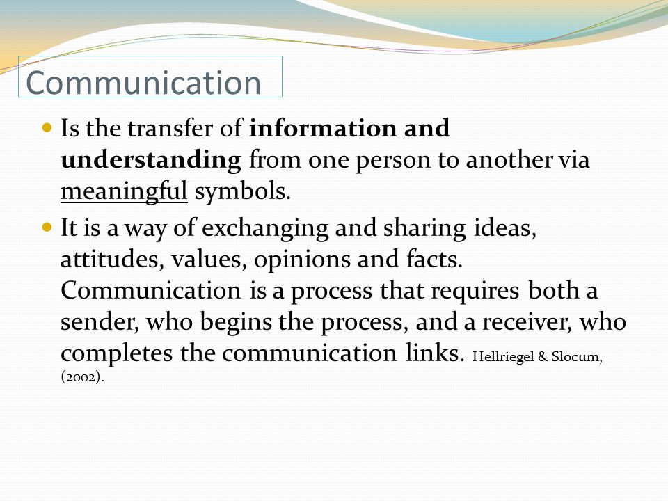 Communication Is the transfer of information and understanding from one person to another via meaningful symbols.