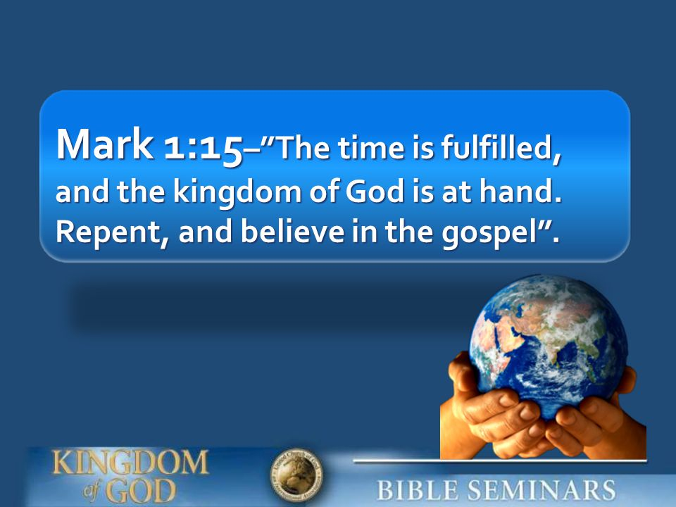 Mark 1:15– The time is fulfilled, and the kingdom of God is at hand