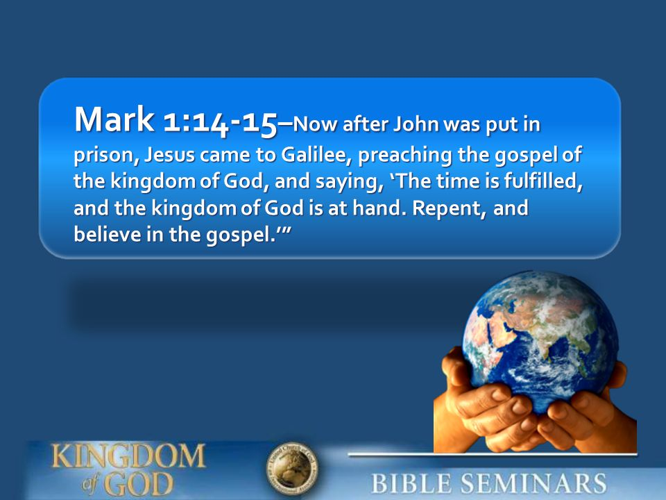 Mark 1:14-15–Now after John was put in prison, Jesus came to Galilee, preaching the gospel of the kingdom of God, and saying, 'The time is fulfilled, and the kingdom of God is at hand.
