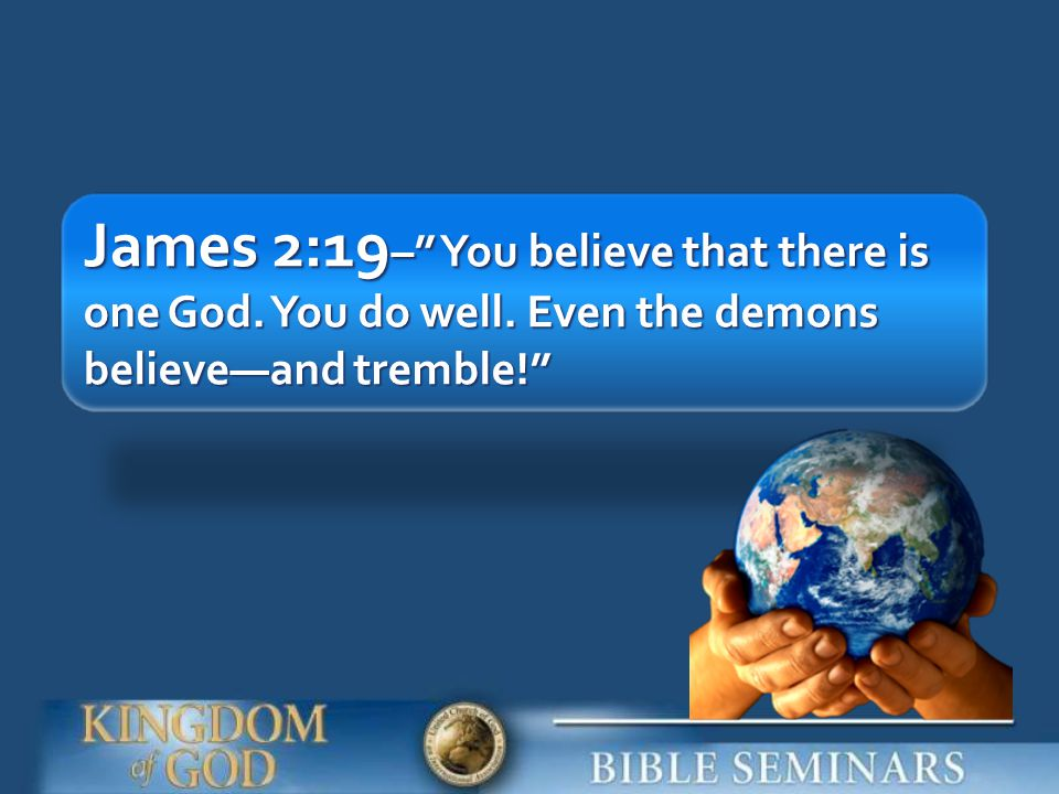 James 2:19– You believe that there is one God. You do well