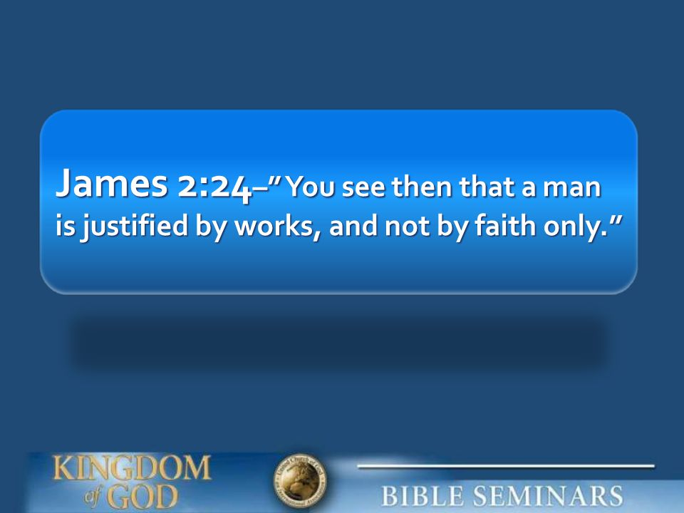 James 2:24– You see then that a man is justified by works, and not by faith only.
