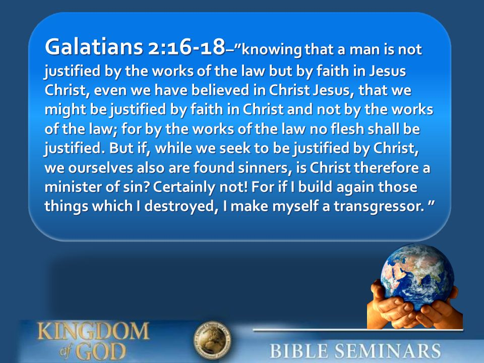Galatians 2:16-18– knowing that a man is not justified by the works of the law but by faith in Jesus Christ, even we have believed in Christ Jesus, that we might be justified by faith in Christ and not by the works of the law; for by the works of the law no flesh shall be justified.