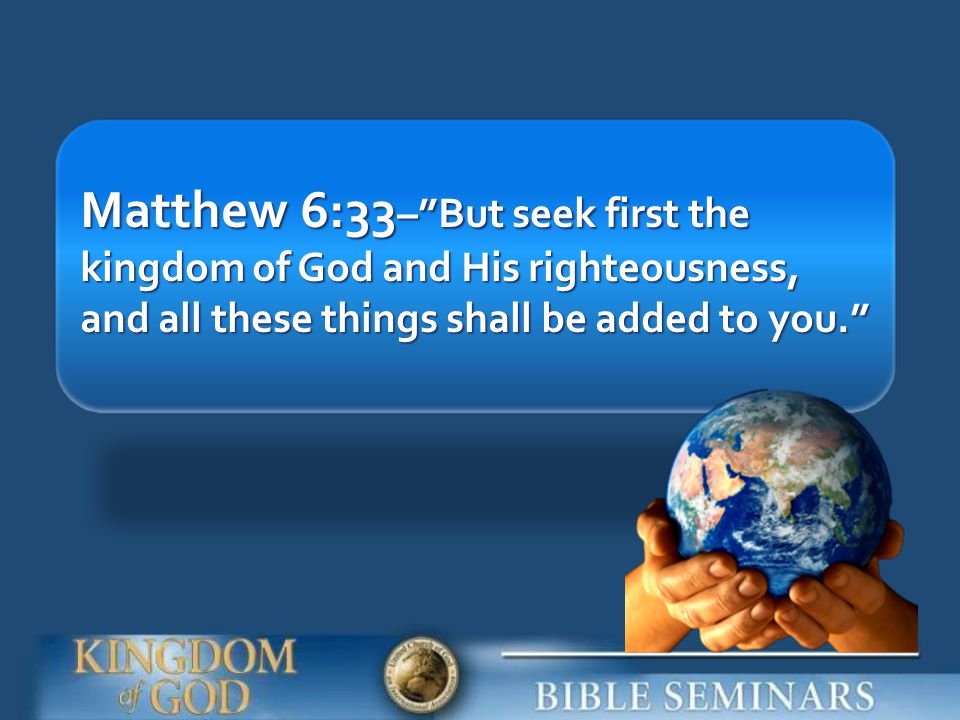 Matthew 6:33– But seek first the kingdom of God and His righteousness, and all these things shall be added to you.
