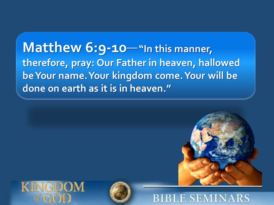 Matthew 6:9-10__ In this manner, therefore, pray: Our Father in heaven, hallowed be Your name.