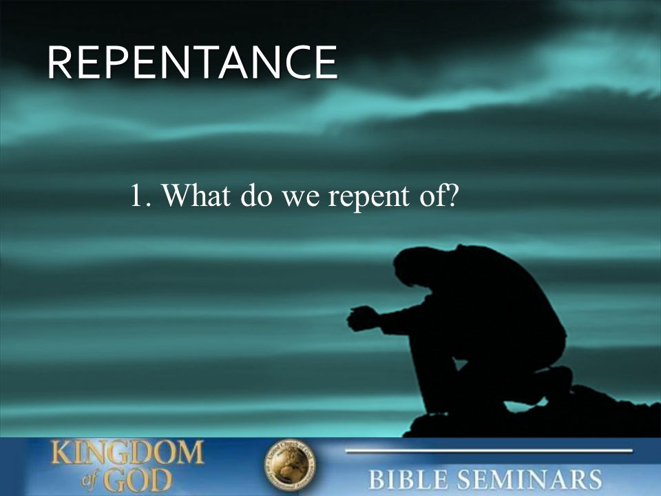 REPENTANCE 1. What do we repent of