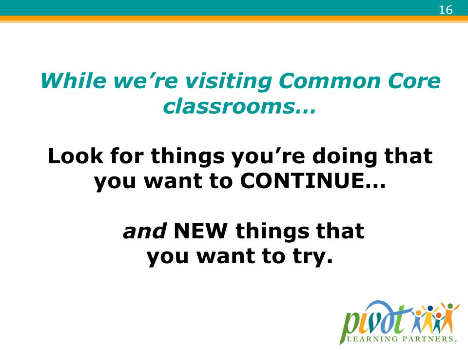 While we're visiting Common Core classrooms… Look for things you're doing that you want to CONTINUE… and NEW things that you want to try.